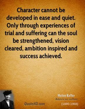 Helen Keller - Character cannot be developed in ease and quiet. Only through experiences of trial and suffering can the soul be strengthened, vision cleared, ambition inspired and success achieved.