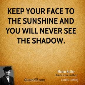 Helen Keller - Keep your face to the sunshine and you will never see the shadow.