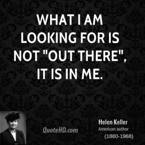 "Helen Keller - What I am looking for is not ""out there"", it is in me."
