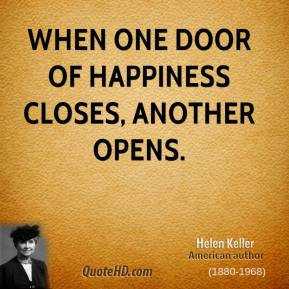 Helen Keller - When one door of happiness closes, another opens; but often we look so long at the closed door that we do not see the one which has been opened for us.