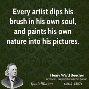 Henry Ward Beecher - Every artist dips his brush in his own soul, and paints his own nature into his pictures.