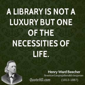 Henry Ward Beecher - A library is not a luxury but one of the necessities of life.