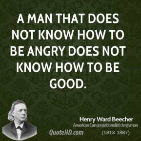 A man that does not know how to be angry does not know how to be good.