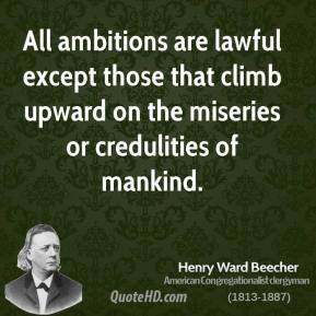 Henry Ward Beecher - All ambitions are lawful except those that climb upward on the miseries or credulities of mankind.