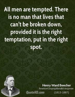 Henry Ward Beecher - All men are tempted. There is no man that lives that can't be broken down, provided it is the right temptation, put in the right spot.