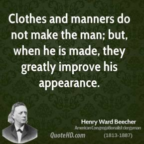 Henry Ward Beecher - Clothes and manners do not make the man; but, when he is made, they greatly improve his appearance.