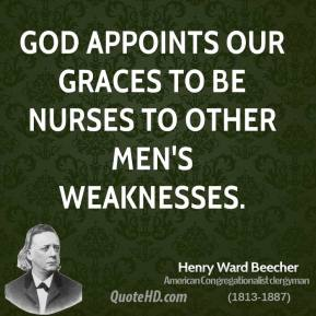 Henry Ward Beecher - God appoints our graces to be nurses to other men's weaknesses.