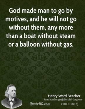 Henry Ward Beecher - God made man to go by motives, and he will not go without them, any more than a boat without steam or a balloon without gas.