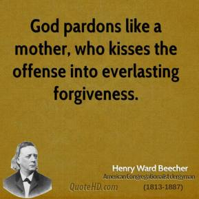Henry Ward Beecher - God pardons like a mother, who kisses the offense into everlasting forgiveness.