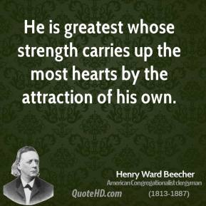 Henry Ward Beecher - He is greatest whose strength carries up the most hearts by the attraction of his own.
