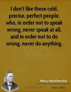Henry Ward Beecher - I don't like these cold, precise, perfect people, who, in order not to speak wrong, never speak at all, and in order not to do wrong, never do anything.