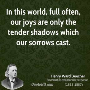 Henry Ward Beecher - In this world, full often, our joys are only the tender shadows which our sorrows cast.