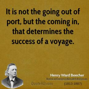 Henry Ward Beecher - It is not the going out of port, but the coming in, that determines the success of a voyage.