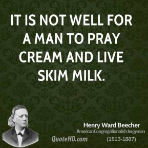 Henry Ward Beecher - It is not well for a man to pray cream and live skim milk.