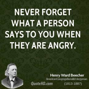 Henry Ward Beecher - Never forget what a person says to you when they are angry.