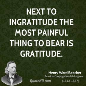 Henry Ward Beecher - Next to ingratitude the most painful thing to bear is gratitude.