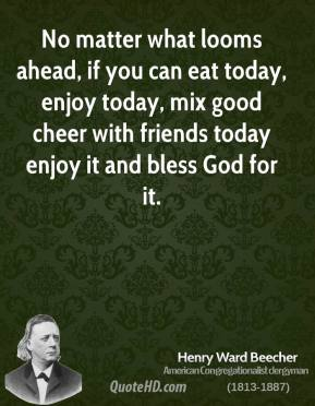 Henry Ward Beecher - No matter what looms ahead, if you can eat today, enjoy today, mix good cheer with friends today enjoy it and bless God for it.
