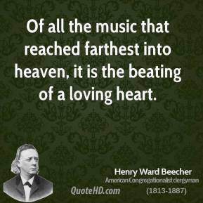 Henry Ward Beecher - Of all the music that reached farthest into heaven, it is the beating of a loving heart.
