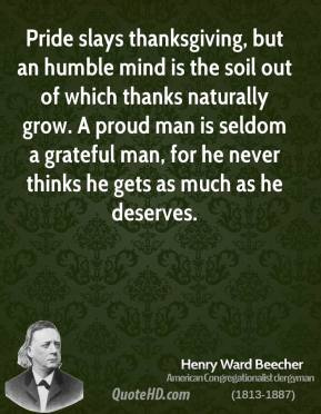 Henry Ward Beecher - Pride slays thanksgiving, but an humble mind is the soil out of which thanks naturally grow. A proud man is seldom a grateful man, for he never thinks he gets as much as he deserves.