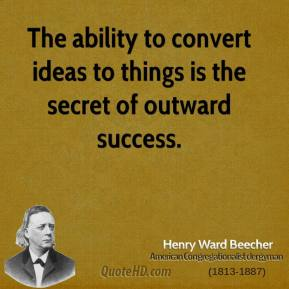 Henry Ward Beecher - The ability to convert ideas to things is the secret of outward success.