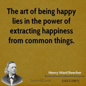 Henry Ward Beecher - The art of being happy lies in the power of extracting happiness from common things.