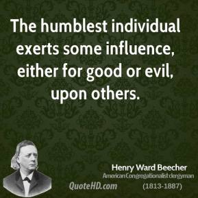Henry Ward Beecher - The humblest individual exerts some influence, either for good or evil, upon others.