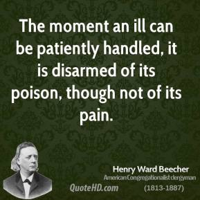 Henry Ward Beecher - The moment an ill can be patiently handled, it is disarmed of its poison, though not of its pain.