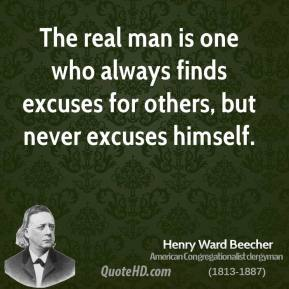 Henry Ward Beecher - The real man is one who always finds excuses for others, but never excuses himself.