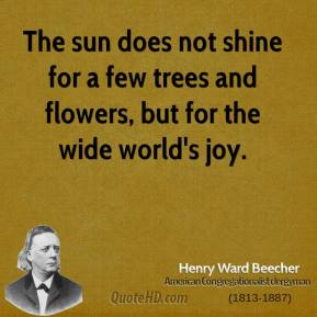 Henry Ward Beecher - The sun does not shine for a few trees and flowers, but for the wide world's joy.