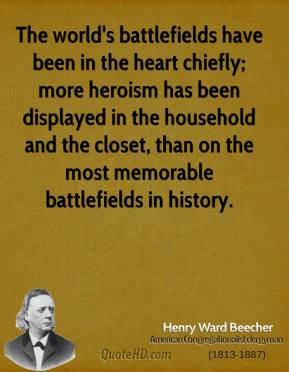 Henry Ward Beecher - The world's battlefields have been in the heart chiefly; more heroism has been displayed in the household and the closet, than on the most memorable battlefields in history.
