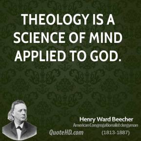 Henry Ward Beecher - Theology is a science of mind applied to God.