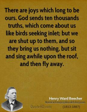 There are joys which long to be ours. God sends ten thousands truths, which come about us like birds seeking inlet; but we are shut up to them, and so they bring us nothing, but sit and sing awhile upon the roof, and then fly away.