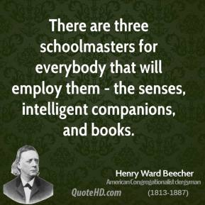 There are three schoolmasters for everybody that will employ them - the senses, intelligent companions, and books.
