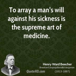 Henry Ward Beecher - To array a man's will against his sickness is the supreme art of medicine.