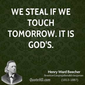 We steal if we touch tomorrow. It is God's.