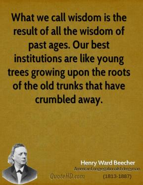 Henry Ward Beecher - What we call wisdom is the result of all the wisdom of past ages. Our best institutions are like young trees growing upon the roots of the old trunks that have crumbled away.