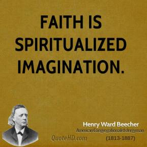 Henry Ward Beecher - Faith is spiritualized imagination.