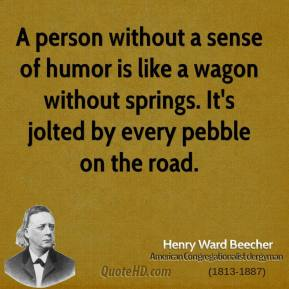 A person without a sense of humor is like a wagon without springs. It's jolted by every pebble on the road.