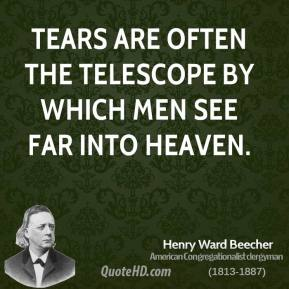 Henry Ward Beecher - Tears are often the telescope by which men see far into heaven.