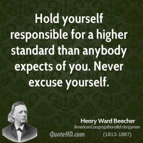 Henry Ward Beecher - Hold yourself responsible for a higher standard than anybody expects of you. Never excuse yourself.
