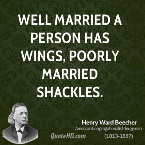 Henry Ward Beecher - Well married a person has wings, poorly married shackles.