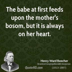 Henry Ward Beecher - The babe at first feeds upon the mother's bosom, but it is always on her heart.