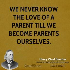 Henry Ward Beecher - We never know the love of a parent till we become parents ourselves.