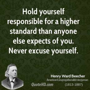 Henry Ward Beecher - Hold yourself responsible for a higher standard than anyone else expects of you. Never excuse yourself.