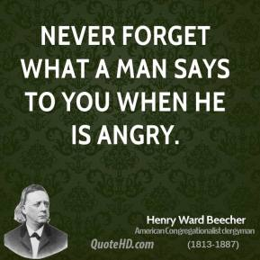 Henry Ward Beecher - Never forget what a man says to you when he is angry.