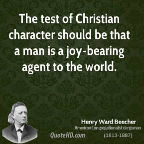 Henry Ward Beecher - The test of Christian character should be that a man is a joy-bearing agent to the world.