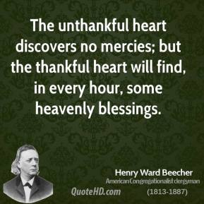 Henry Ward Beecher - The unthankful heart discovers no mercies; but the thankful heart will find, in every hour, some heavenly blessings.