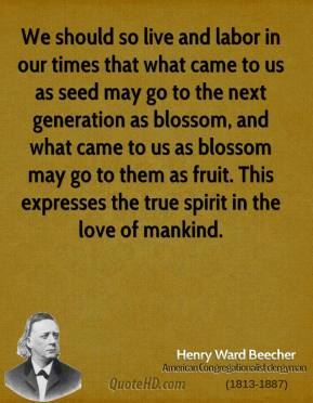 Henry Ward Beecher - We should so live and labor in our times that what came to us as seed may go to the next generation as blossom, and what came to us as blossom may go to them as fruit. This expresses the true spirit in the love of mankind.