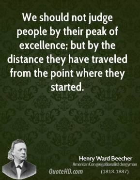 Henry Ward Beecher - We should not judge people by their peak of excellence; but by the distance they have traveled from the point where they started.