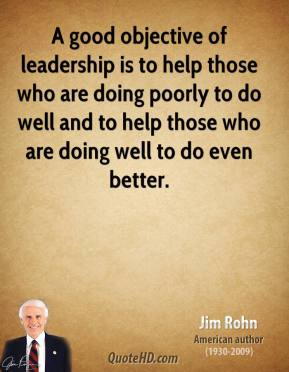 A good objective of leadership is to help those who are doing poorly to do well and to help those who are doing well to do even better.